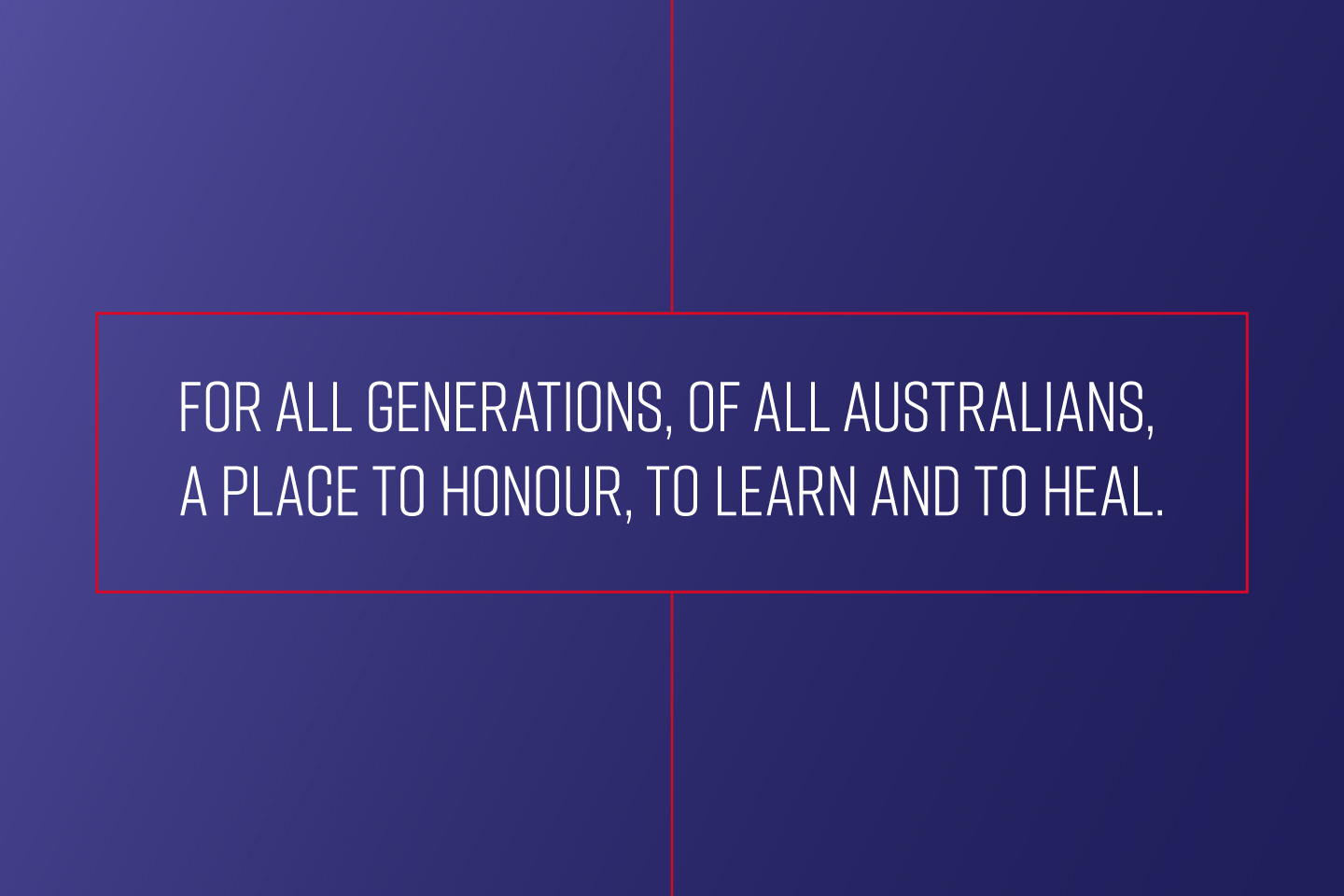 For all generations, of all Australians, a place to honour, to learn and to heal.